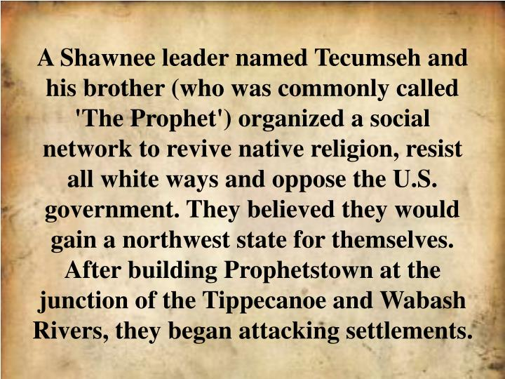 A Shawnee leader named Tecumseh and his brother (who was commonly called 'The Prophet') organized a social network to revive native religion, resist all white ways and oppose the U.S. government. They believed they would gain a northwest state for themselves. After building Prophetstown at the junction of the Tippecanoe and Wabash Rivers, they began attacking settlements.