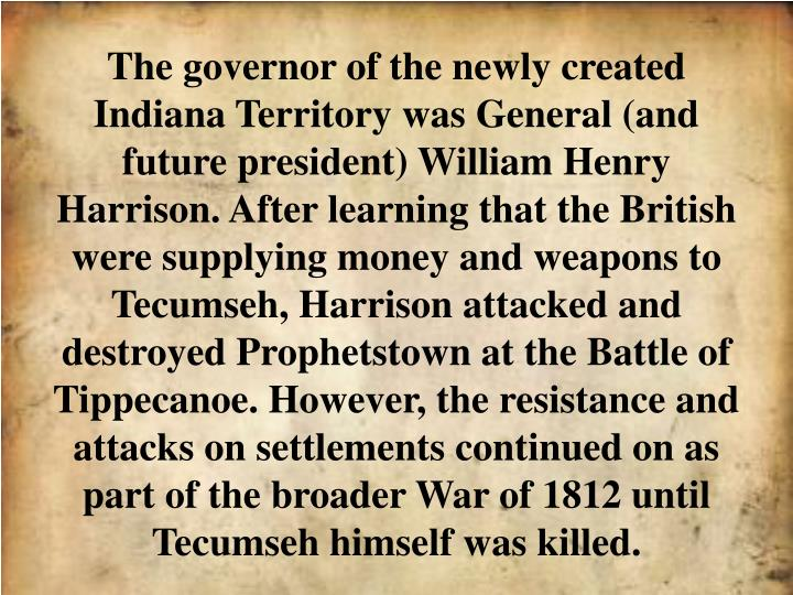 The governor of the newly created Indiana Territory was General (and future president) William Henry Harrison. After learning that the British were supplying money and weapons to Tecumseh, Harrison attacked and destroyed Prophetstown at the Battle of Tippecanoe. However, the resistance and attacks on settlements continued on as part of the broader War of 1812 until Tecumseh himself was killed.
