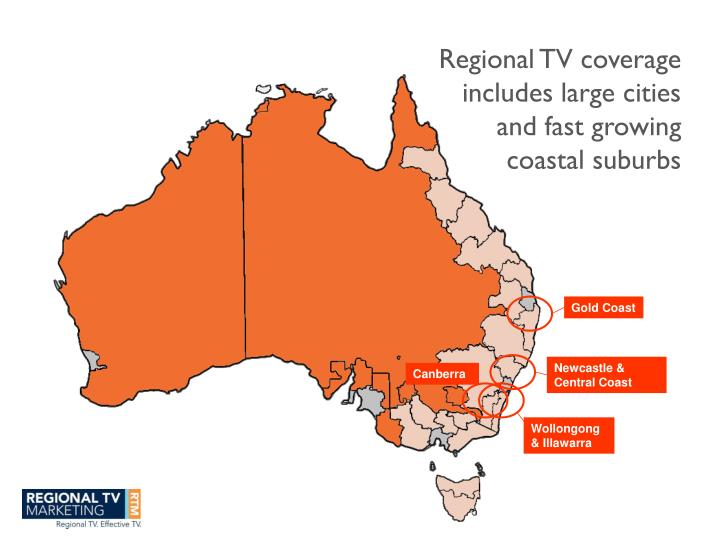 Regional TV coverage includes large cities and fast growing coastal suburbs