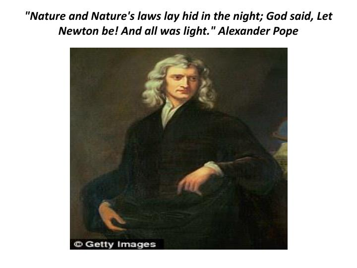 """""""Nature and Nature's laws lay hid in the night; God said, Let Newton be! And all was light."""" Alexander Pope"""