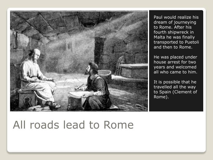 Paul would realize his dream of journeying to Rome. After his fourth shipwreck in Malta he was finally transported to Puetoli and then to Rome.