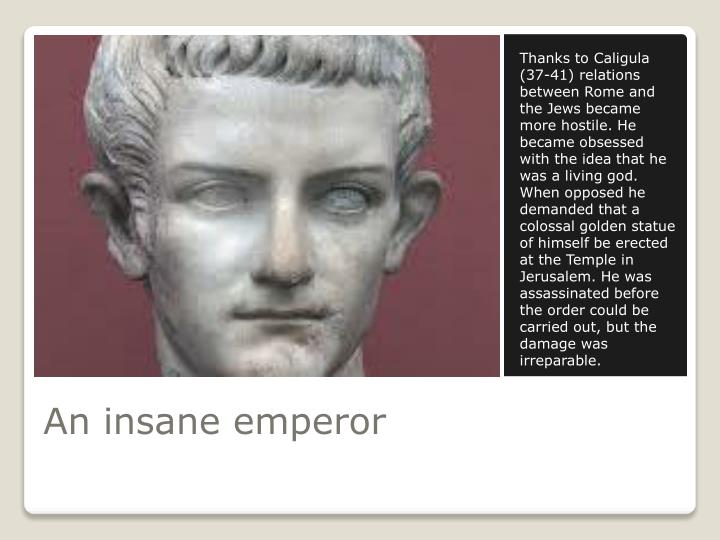 Thanks to Caligula (37-41) relations between Rome and the Jews became more hostile. He became obsessed with the idea that he was a living god. When opposed he demanded that a colossal golden statue of himself be erected at the Temple in Jerusalem. He was assassinated before the order could be carried out, but the damage was irreparable.