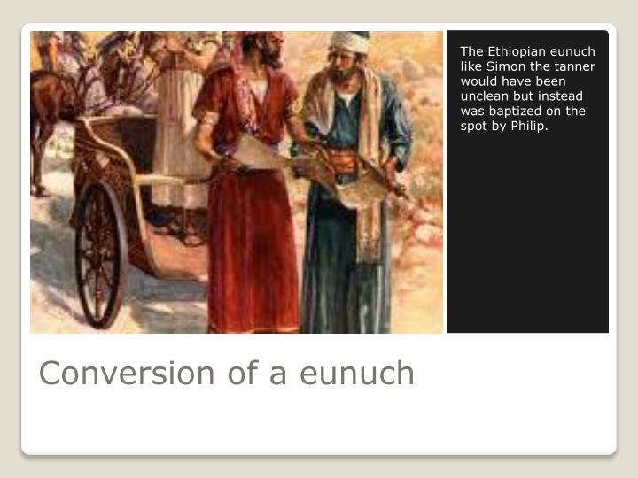 The Ethiopian eunuch like Simon the tanner would have been unclean but instead was baptized on the spot by Philip.