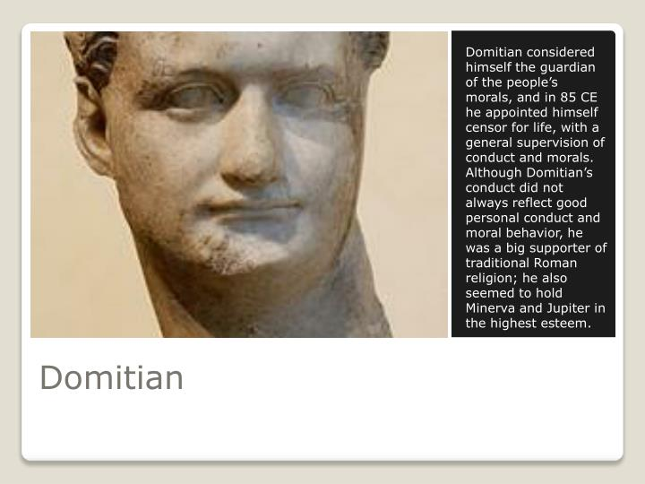 Domitian considered himself the guardian of the people's morals, and in 85 CE he appointed himself censor for life, with a general supervision of conduct and morals. Although Domitian's conduct did not always reflect good personal conduct and moral behavior, he was a big supporter of traditional Roman religion; he also seemed to hold Minerva and Jupiter in the highest esteem.