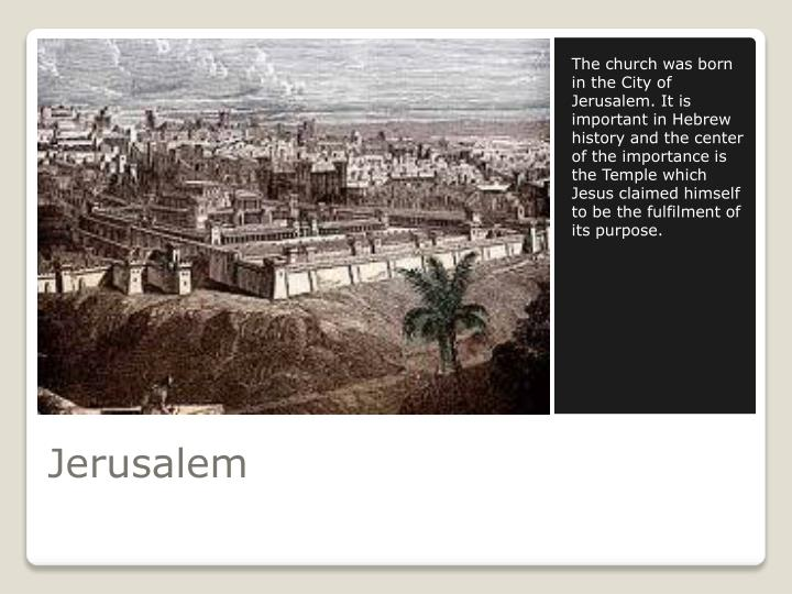 The church was born in the City of Jerusalem. It is important in Hebrew history and the center of the importance is the Temple which Jesus claimed himself to be the