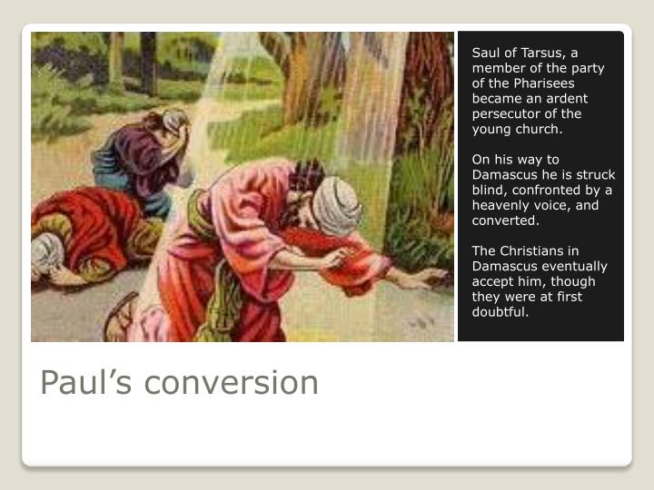Saul of Tarsus, a member of the party of the Pharisees became an ardent persecutor of the young church.