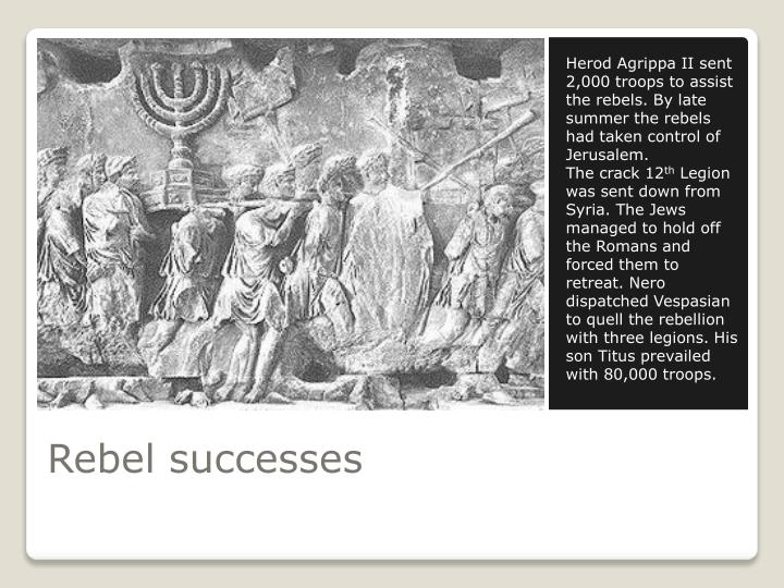 Herod Agrippa II sent 2,000 troops to assist the rebels. By late summer the rebels had taken control of Jerusalem.