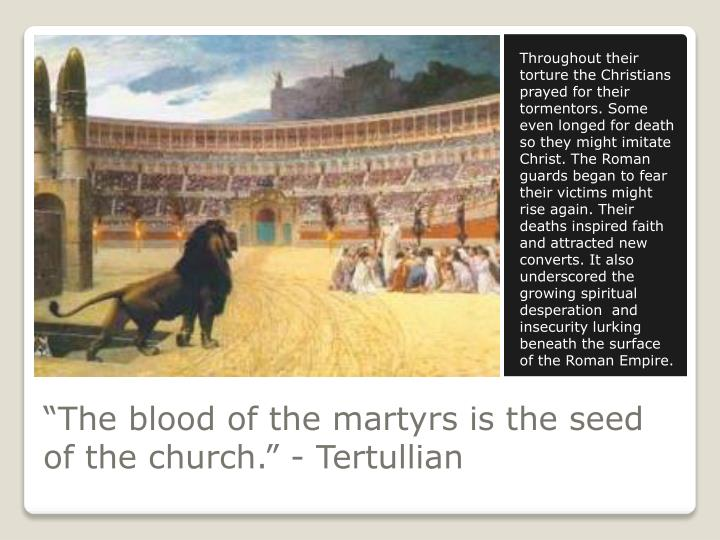 Throughout their torture the Christians prayed for their tormentors. Some even longed for death so they might imitate Christ. The Roman guards began to fear their victims might rise again. Their deaths inspired faith and attracted new converts. It also underscored the growing spiritual desperation  and insecurity lurking beneath the surface of the Roman Empire.