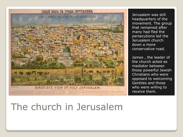 Jerusalem was still headquarters of the movement. The group that remained after many had fled the persecutions led the Jerusalem church down a more conservative road.