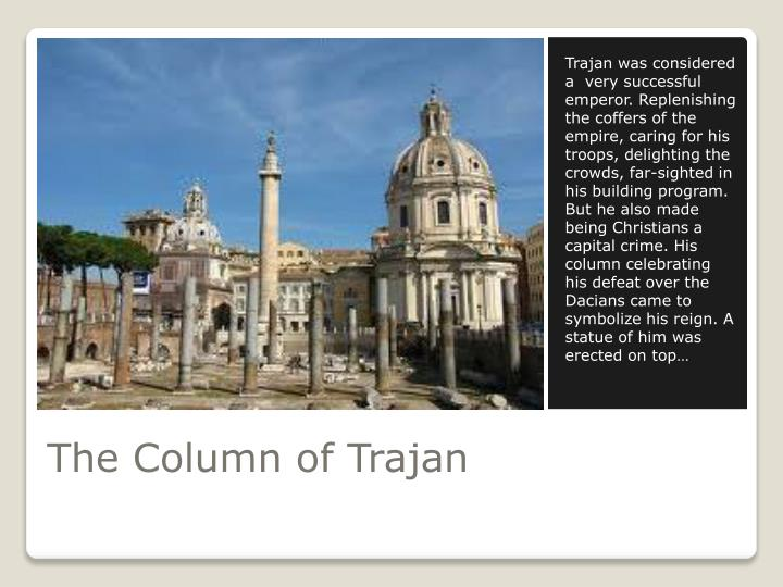 Trajan was considered a  very successful emperor. Replenishing the coffers of the empire, caring for his troops, delighting the crowds, far-sighted in his building program. But he also made being Christians a capital crime. His column celebrating his defeat over the