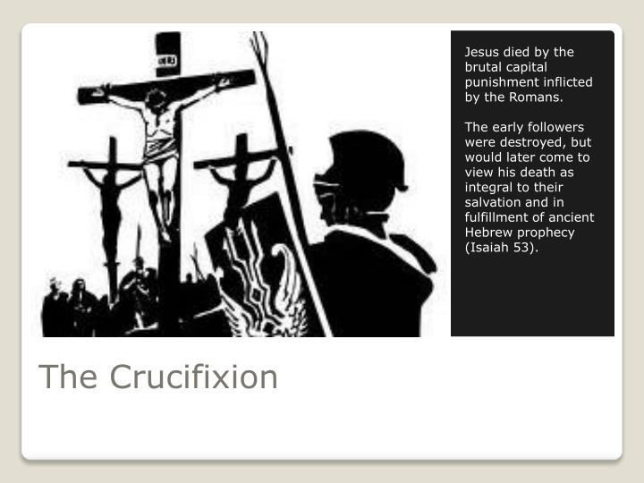 Jesus died by the brutal capital punishment inflicted by the Romans.