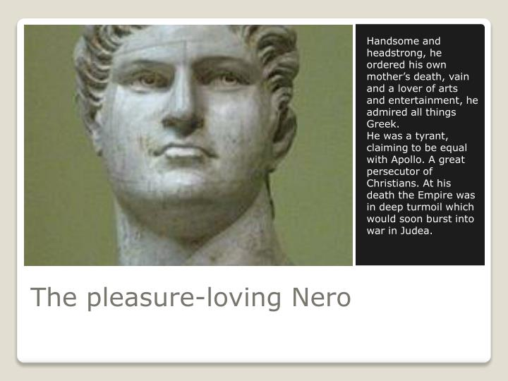 Handsome and headstrong, he ordered his own mother's death, vain and a lover of arts and entertainment, he admired all things Greek.