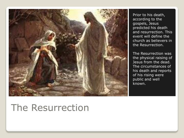 Prior to his death, according to the gospels, Jesus predicted his death and resurrection. This event will define the church as believers in the Resurrection.