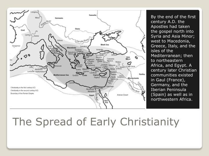By the end of the first century A.D. the Apostles had taken the gospel north into Syria and Asia Minor; west to Macedonia, Greece, Italy, and the isles of the Mediterranean; then to northeastern Africa, and Egypt. A century later Christian communities existed in Gaul (France), Germany, and the Iberian Peninsula (Spain) as well as in northwestern Africa.