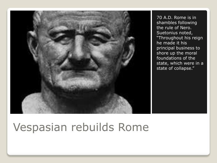 "70 A.D. Rome is in shambles following the rule of Nero. Suetonius noted, ""Throughout his reign he made it his principal business to shore up the moral foundations of the state, which were in a state of collapse."""