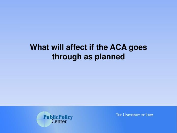 What will affect if the ACA goes through as planned
