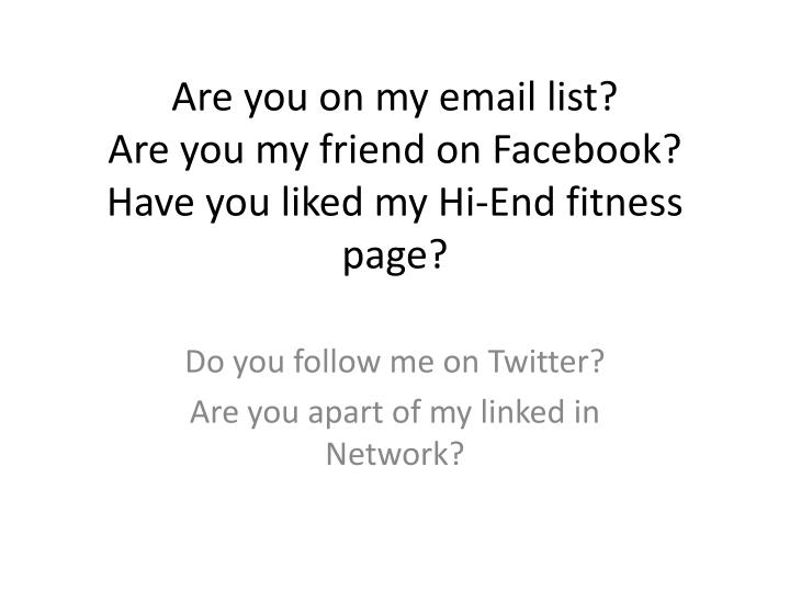 Are you on my email list are you my friend on facebook have you liked my hi end fitness page