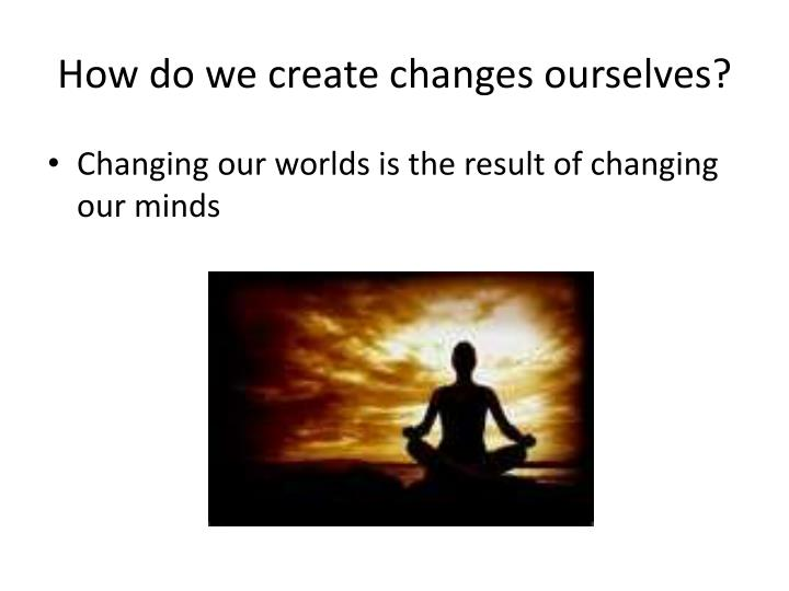 How do we create changes ourselves?