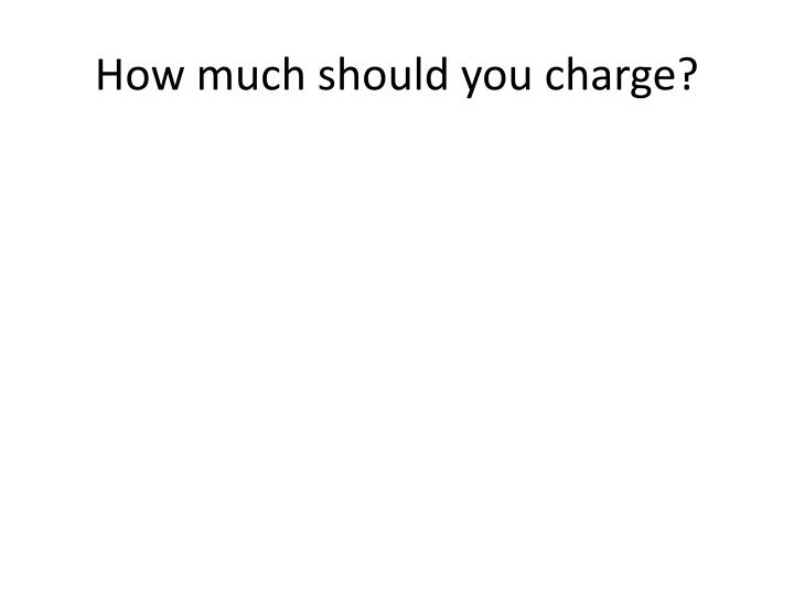 How much should you charge?