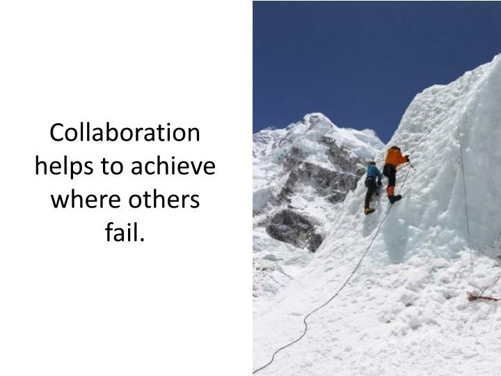 Collaboration helps to achieve where others fail.