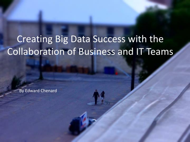 Creating big data success with the collaboration of business and it teams
