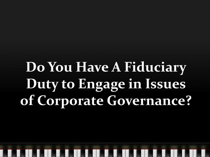 Do You Have A Fiduciary Duty to Engage in Issues of Corporate Governance?