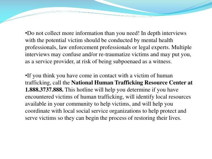 Do not collect more information than you need! In depth interviews with the potential victim should be conducted by mental health professionals, law enforcement professionals or legal experts. Multiple interviews may confuse and/or re-traumatize victims and may put you, as a service provider, at risk of being subpoenaed as a witness.