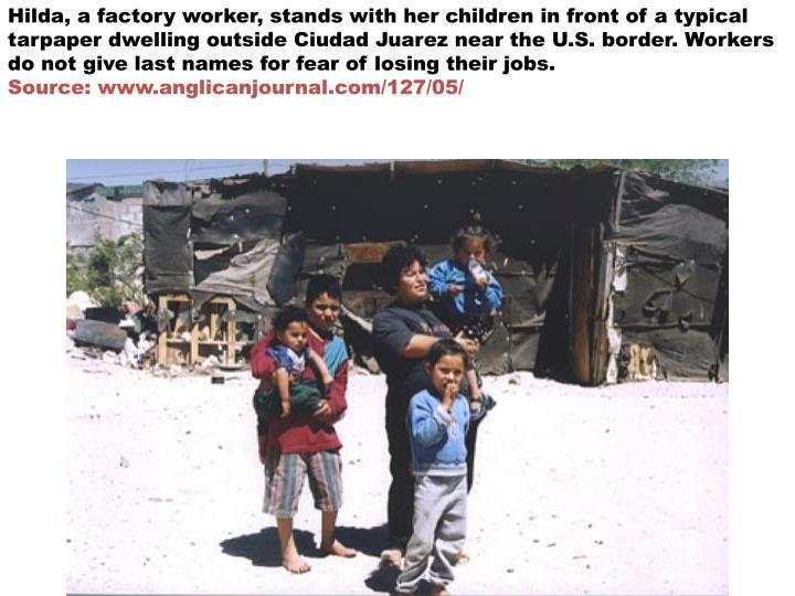 Hilda, a factory worker, stands with her children in front of a typical tarpaper dwelling outside Ciudad Juarez near the U.S. border. Workers do not give last names for fear of losing their jobs.