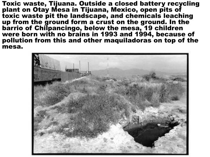Toxic waste, Tijuana. Outside a closed battery recycling plant on Otay Mesa in Tijuana, Mexico, open pits of toxic waste pit the landscape, and chemicals leaching up from the ground form a crust on the ground. In the barrio of Chilpancingo, below the mesa, 19 children were born with no brains in 1993 and 1994, because of pollution from this and other maquiladoras on top of the mesa.