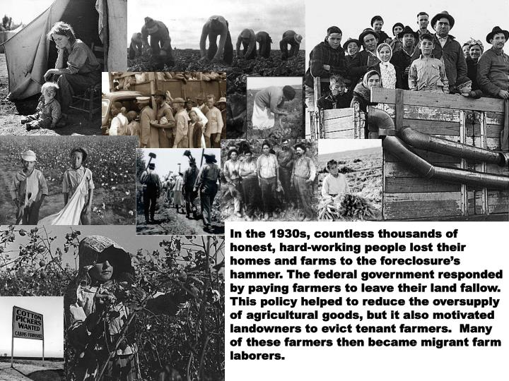 In the 1930s, countless thousands of honest, hard-working people lost their homes and farms to the foreclosure's hammer. The federal government responded by paying farmers to leave their land fallow.  This policy helped to reduce the oversupply of agricultural goods, but it also motivated landowners to evict tenant farmers.  Many of these farmers then became migrant farm laborers.