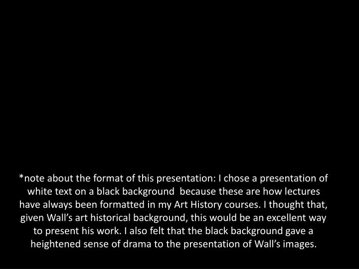 *note about the format of this presentation: I chose a presentation of white text on a black background  because these are how lectures have always been formatted in my Art History courses. I thought that, given Wall's art historical background, this would be an excellent way to present his work. I also felt that the black background gave a heightened sense of drama to the presentation of Wall's images.