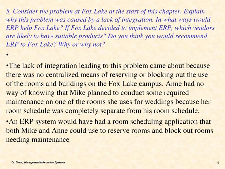 5. Consider the problem at Fox Lake at the start of this chapter. Explain why this problem was caused by a lack of integration. In what ways would ERP help Fox Lake? If Fox Lake decided to implement ERP, which vendors are likely to have suitable products? Do you think you would recommend ERP to Fox Lake? Why or why not?