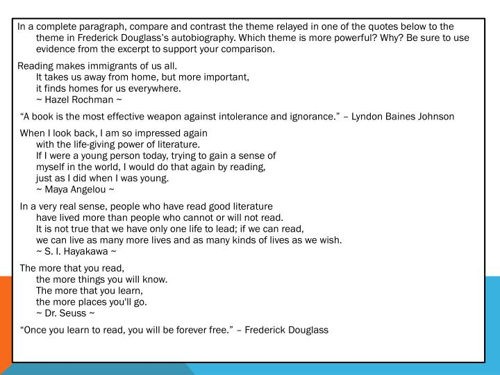 In a complete paragraph, compare and contrast the theme relayed in one of the quotes below to the theme in Frederick Douglass's autobiography. Which theme is more powerful? Why? Be sure to use evidence from the excerpt to support your comparison.
