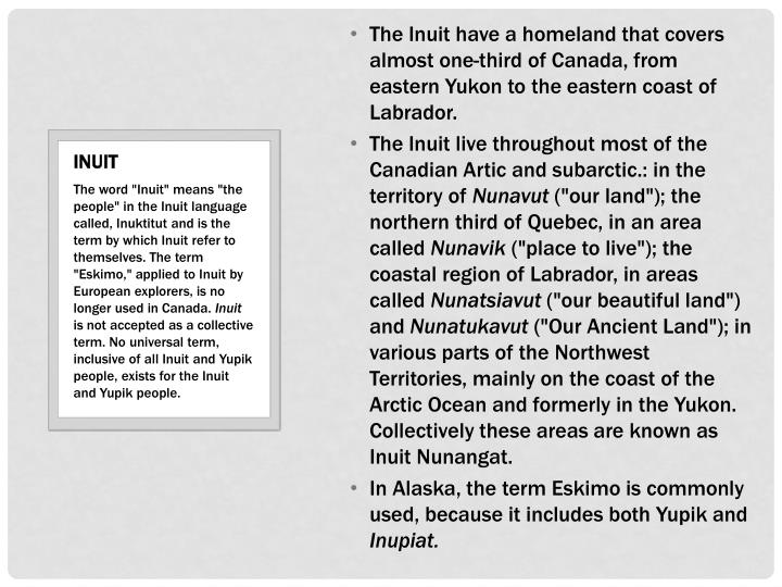 The Inuit have a homeland that covers almost one-third of Canada, from eastern Yukon to the eastern coast of Labrador.