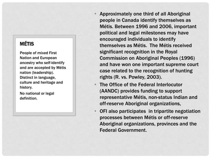 Approximately one third of all Aboriginal people in Canada identify themselves as Métis. Between 1996 and 2006, important political and legal milestones may have encouraged individuals to identify themselves as Métis. The Métis received significant recognition in the Royal Commission on Aboriginal Peoples (1996) and have won one important supreme court case related to the recognition of hunting rights (R. vs. Powley, 2003).