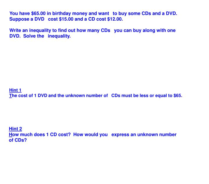 You have $65.00 in birthday money and want to buy some CDs and a DVD.  Suppose a DVD cost $15.00 and a CD cost $12.00.