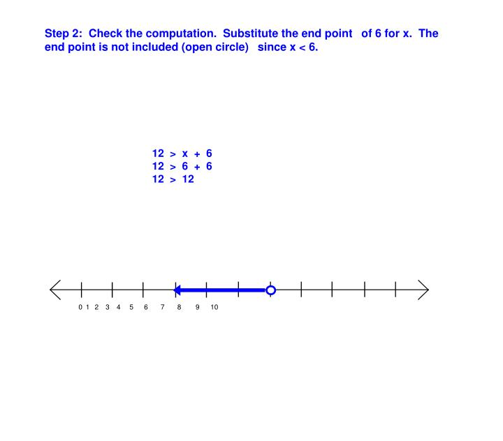 Step 2:  Check the computation.  Substitute the end point of 6 for x.  The end point is not included (open circle) since x < 6.
