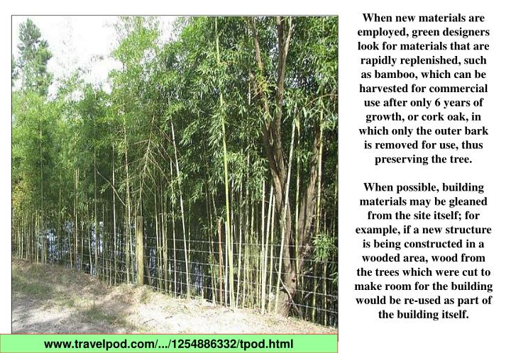 When new materials are employed, green designers look for materials that are rapidly replenished, such as bamboo, which can be harvested for commercial use after only 6 years of growth, or cork oak, in which only the outer bark is removed for use, thus preserving the tree.