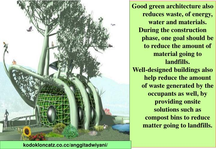Good green architecture also reduces waste, of energy, water and materials.