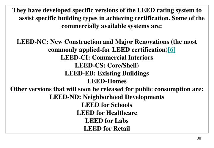 They have developed specific versions of the LEED rating system to assist specific building types in achieving certification. Some of the commercially available systems are:
