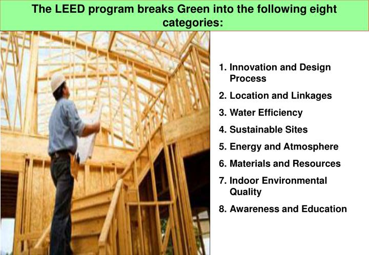 The LEED program breaks Green into the following eight categories: