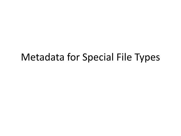 Metadata for Special File Types
