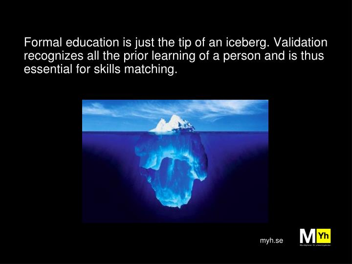 Formal education is just the tip of an iceberg. Validation recognizes all the prior learning of a pe...