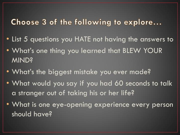 Choose 3 of the following to explore…
