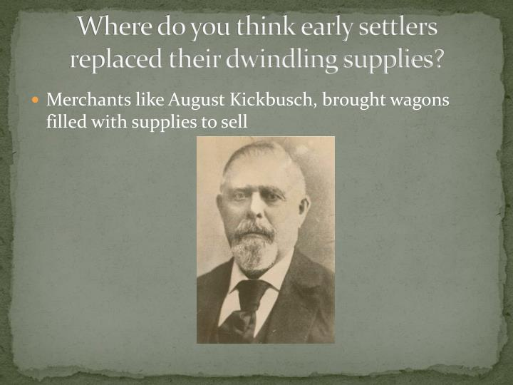 Where do you think early settlers replaced their dwindling supplies