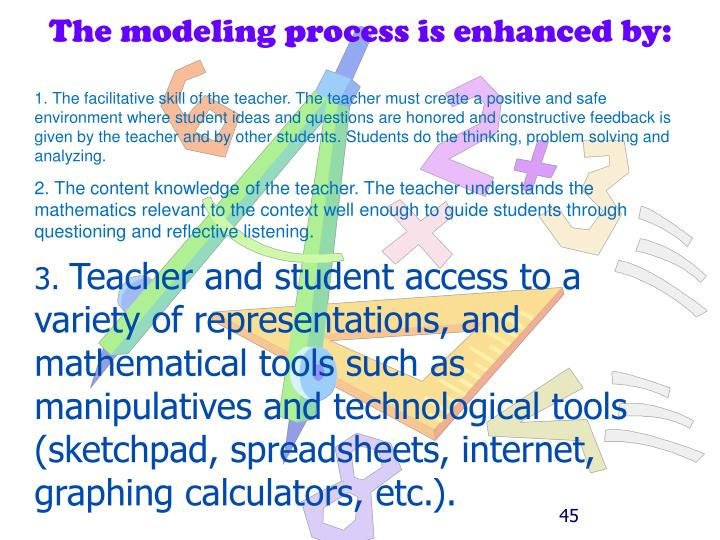 The modeling process is enhanced by: