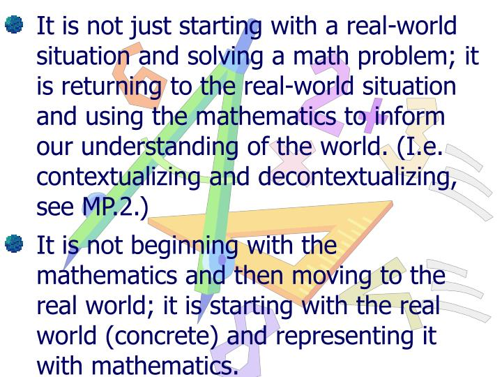It is not just starting with a real-world situation and solving a math problem; it is returning to the real-world situation and using the mathematics to inform our understanding of the world. (I.e. contextualizing and decontextualizing, see MP.2.)
