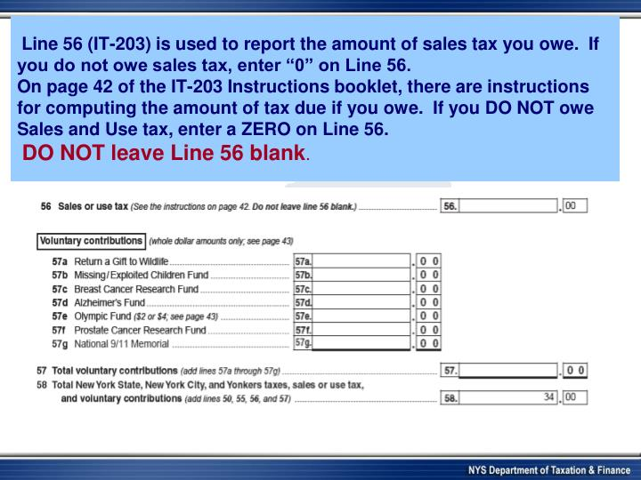 "Line 56 (IT-203) is used to report the amount of sales tax you owe.  If you do not owe sales tax, enter ""0"" on Line 56."