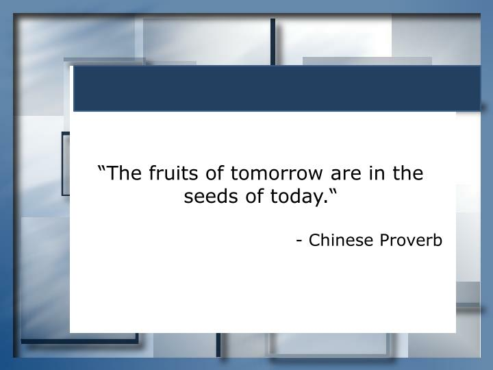 """The fruits of tomorrow are in the seeds of today."""