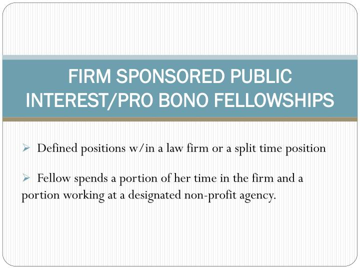 FIRM SPONSORED PUBLIC INTEREST/PRO BONO FELLOWSHIPS